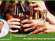 Chữa bệnh trĩ cho người phải uống rượu bia thường xuyên do công việc?